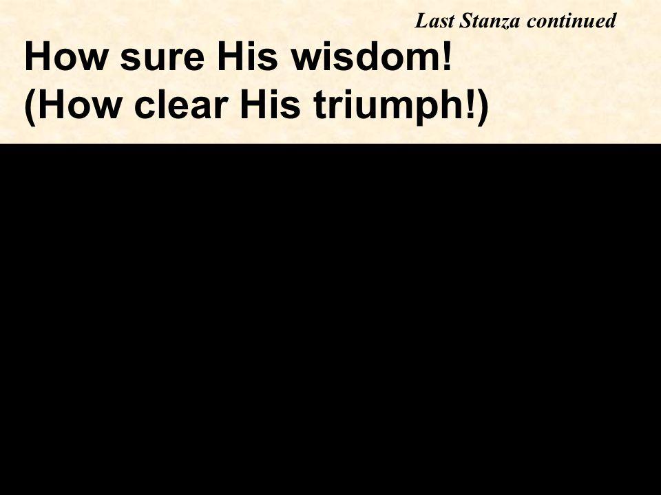 How sure His wisdom! (How clear His triumph!) Last Stanza continued