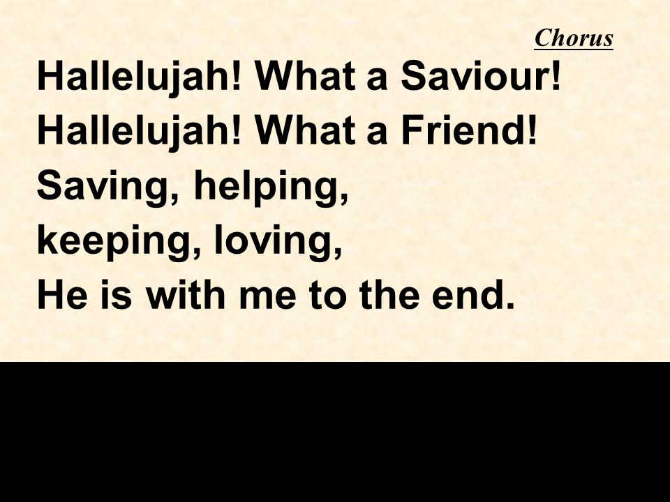 Chorus Hallelujah! What a Saviour! Hallelujah! What a Friend! Saving, helping, keeping, loving, He is with me to the end.