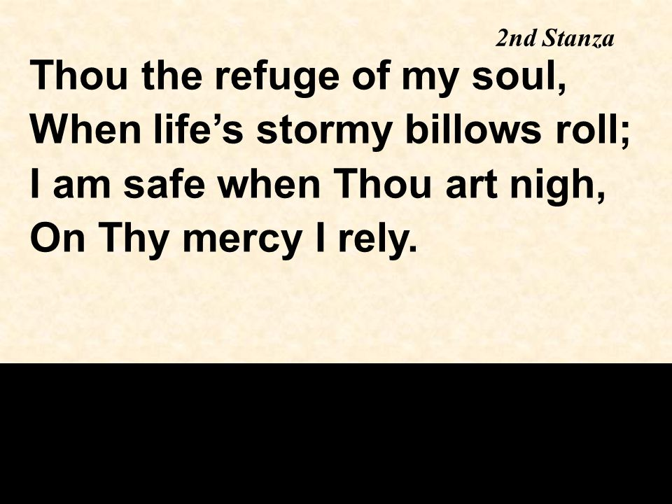 Thou the refuge of my soul, When life's stormy billows roll; I am safe when Thou art nigh, On Thy mercy I rely. 2nd Stanza