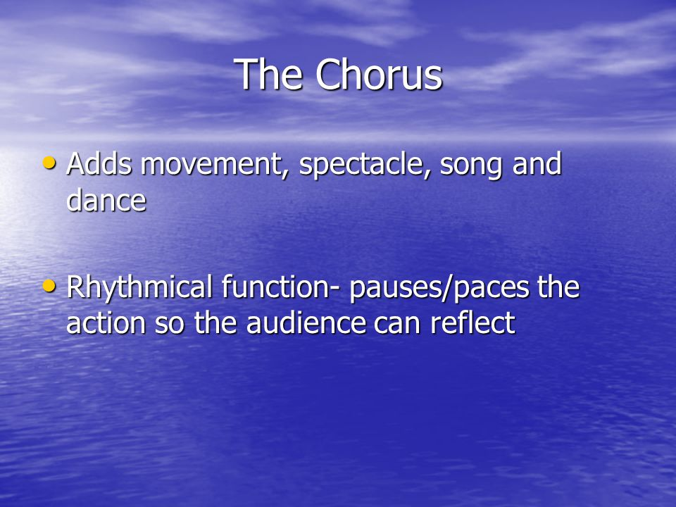 The Chorus Adds movement, spectacle, song and dance Rhythmical function- pauses/paces the action so the audience can reflect