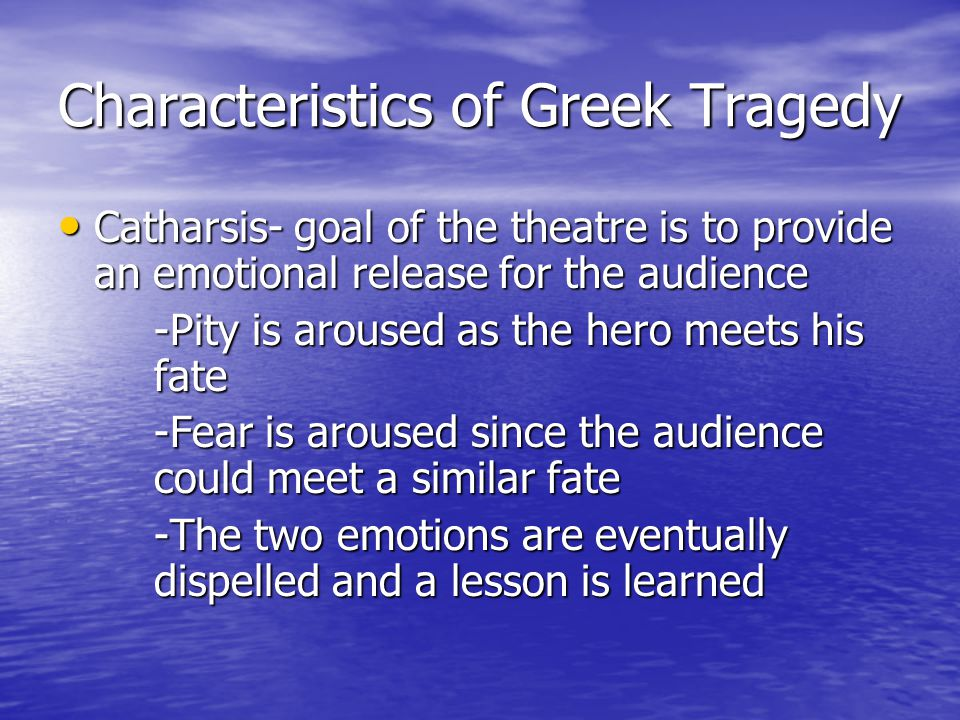 Characteristics of Greek Tragedy Catharsis- goal of the theatre is to provide an emotional release for the audience Catharsis- goal of the theatre is to provide an emotional release for the audience -Pity is aroused as the hero meets his fate -Fear is aroused since the audience could meet a similar fate -The two emotions are eventually dispelled and a lesson is learned