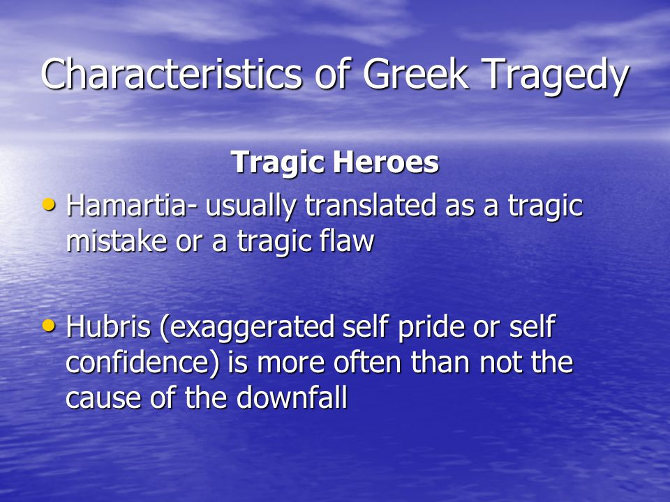 Characteristics of Greek Tragedy Tragic Heroes Hamartia- usually translated as a tragic mistake or a tragic flaw Hamartia- usually translated as a tragic mistake or a tragic flaw Hubris (exaggerated self pride or self confidence) is more often than not the cause of the downfall Hubris (exaggerated self pride or self confidence) is more often than not the cause of the downfall