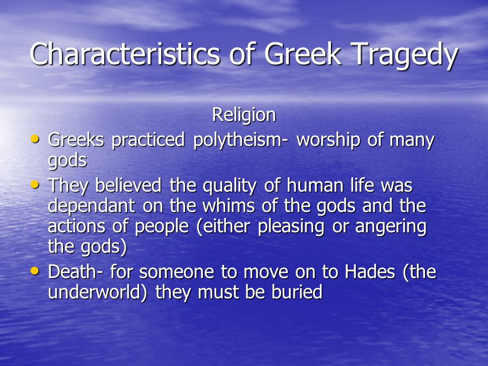 Characteristics of Greek Tragedy Religion Greeks practiced polytheism- worship of many gods Greeks practiced polytheism- worship of many gods They believed the quality of human life was dependant on the whims of the gods and the actions of people (either pleasing or angering the gods) They believed the quality of human life was dependant on the whims of the gods and the actions of people (either pleasing or angering the gods) Death- for someone to move on to Hades (the underworld) they must be buried Death- for someone to move on to Hades (the underworld) they must be buried