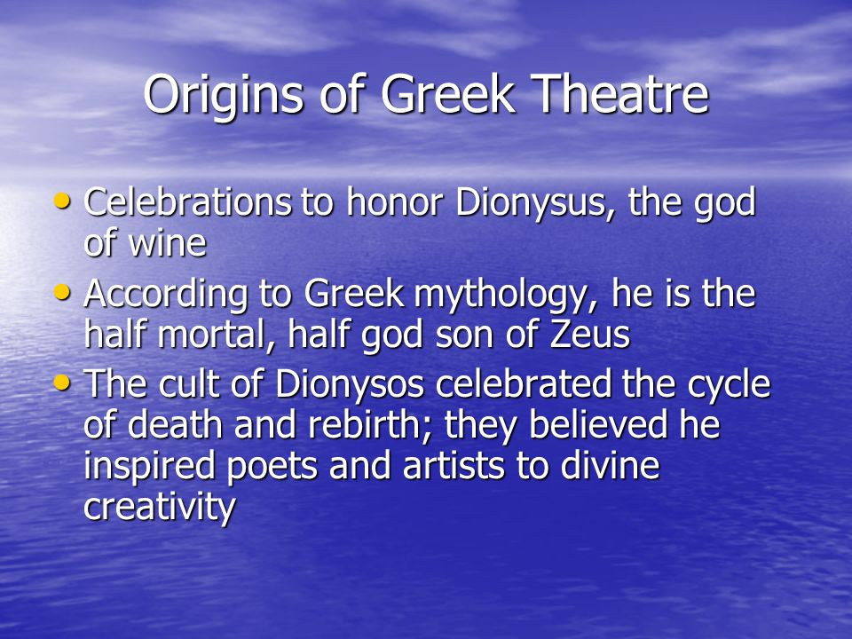 Origins of Greek Theatre Celebrations to honor Dionysus, the god of wine Celebrations to honor Dionysus, the god of wine According to Greek mythology, he is the half mortal, half god son of Zeus According to Greek mythology, he is the half mortal, half god son of Zeus The cult of Dionysos celebrated the cycle of death and rebirth; they believed he inspired poets and artists to divine creativity The cult of Dionysos celebrated the cycle of death and rebirth; they believed he inspired poets and artists to divine creativity
