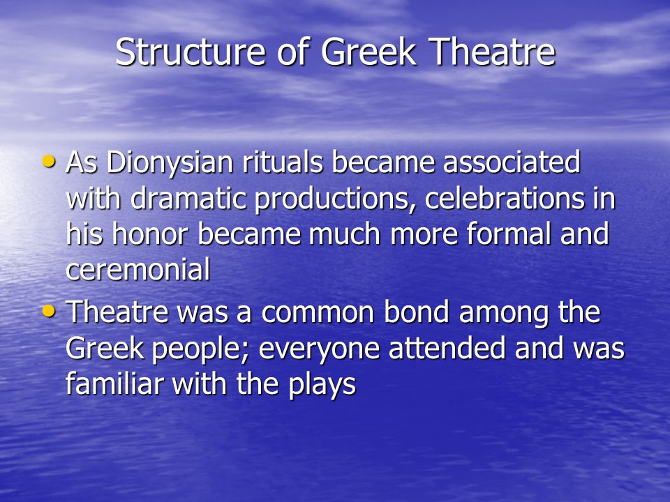 Structure of Greek Theatre As Dionysian rituals became associated with dramatic productions, celebrations in his honor became much more formal and ceremonial As Dionysian rituals became associated with dramatic productions, celebrations in his honor became much more formal and ceremonial Theatre was a common bond among the Greek people; everyone attended and was familiar with the plays Theatre was a common bond among the Greek people; everyone attended and was familiar with the plays