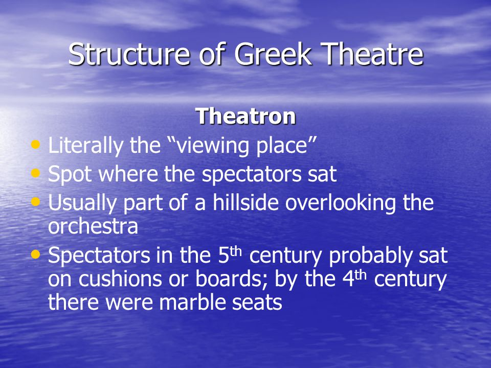 Structure of Greek Theatre Theatron Literally the viewing place Spot where the spectators sat Usually part of a hillside overlooking the orchestra Spectators in the 5 th century probably sat on cushions or boards; by the 4 th century there were marble seats