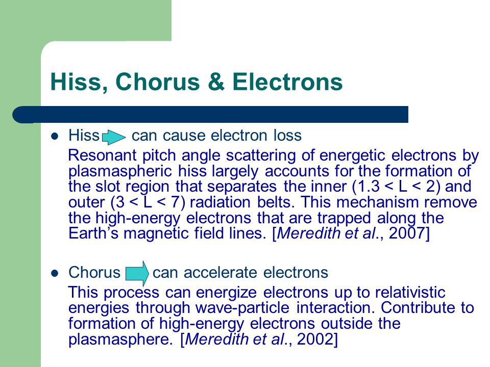 Hiss, Chorus & Electrons Hiss can cause electron loss Resonant pitch angle scattering of energetic electrons by plasmaspheric hiss largely accounts for the formation of the slot region that separates the inner (1.3 < L < 2) and outer (3 < L < 7) radiation belts.
