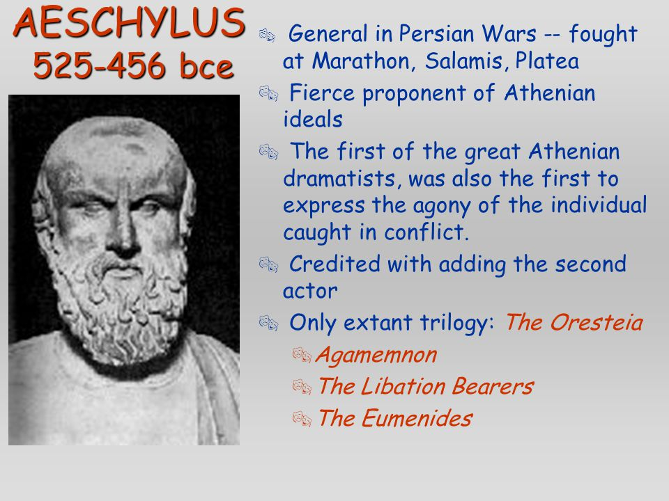 AESCHYLUS 525-456 bce  General in Persian Wars -- fought at Marathon, Salamis, Platea  Fierce proponent of Athenian ideals  The first of the great Athenian dramatists, was also the first to express the agony of the individual caught in conflict.