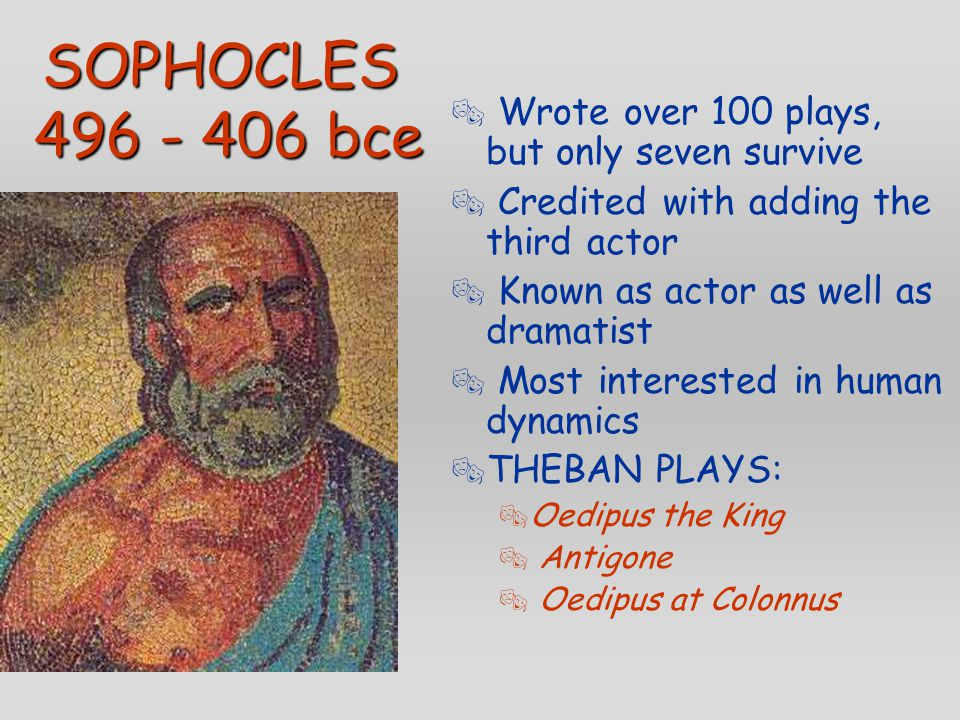 SOPHOCLES 496 - 406 bce  Wrote over 100 plays, but only seven survive  Credited with adding the third actor  Known as actor as well as dramatist 
