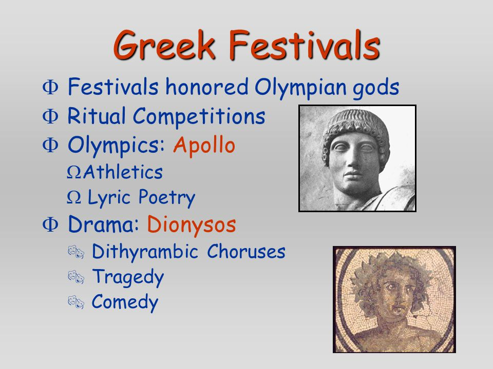 Greek Festivals  Festivals honored Olympian gods  Ritual Competitions  Olympics: Apollo  Athletics  Lyric Poetry  Drama: Dionysos  Dithyrambic Choruses  Tragedy  Comedy
