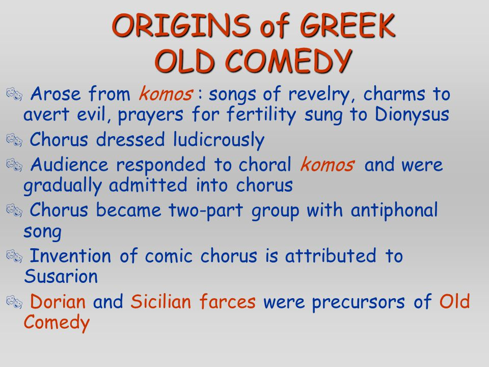 ORIGINS of GREEK OLD COMEDY  Arose from komos : songs of revelry, charms to avert evil, prayers for fertility sung to Dionysus  Chorus dressed ludic