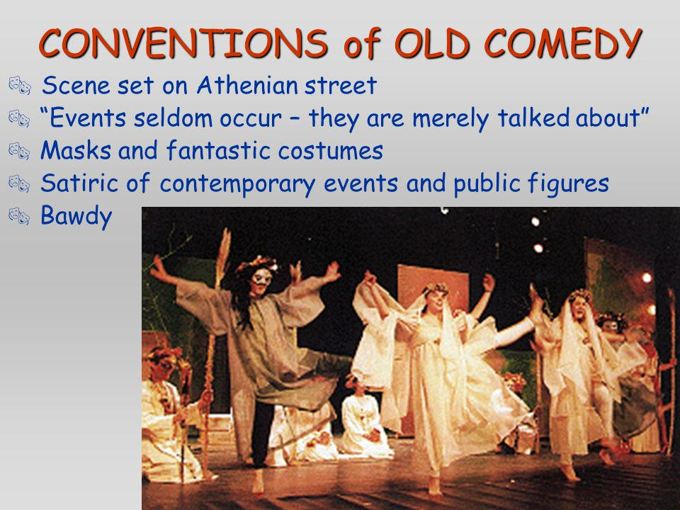 """CONVENTIONS of OLD COMEDY  Scene set on Athenian street  """"Events seldom occur – they are merely talked about""""  Masks and fantastic costumes  Satir"""