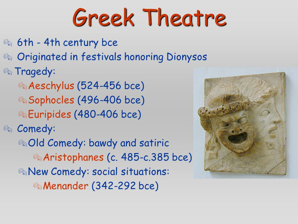 Greek Theatre  6th - 4th century bce  Originated in festivals honoring Dionysos  Tragedy:  Aeschylus (524-456 bce)  Sophocles (496-406 bce)  Eur