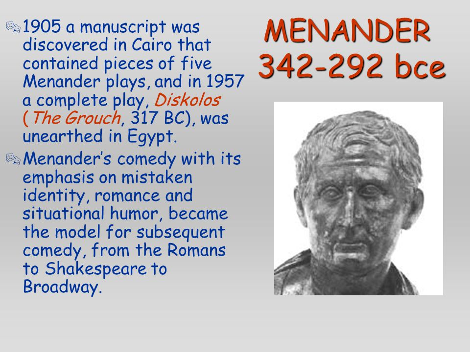 MENANDER 342-292 bce  1905 a manuscript was discovered in Cairo that contained pieces of five Menander plays, and in 1957 a complete play, Diskolos (