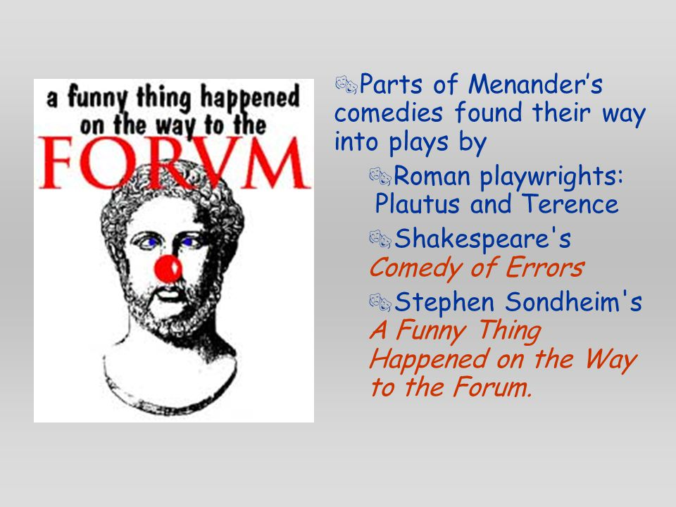  Parts of Menander's comedies found their way into plays by  Roman playwrights: Plautus and Terence  Shakespeare s Comedy of Errors  Stephen Sondheim s A Funny Thing Happened on the Way to the Forum.