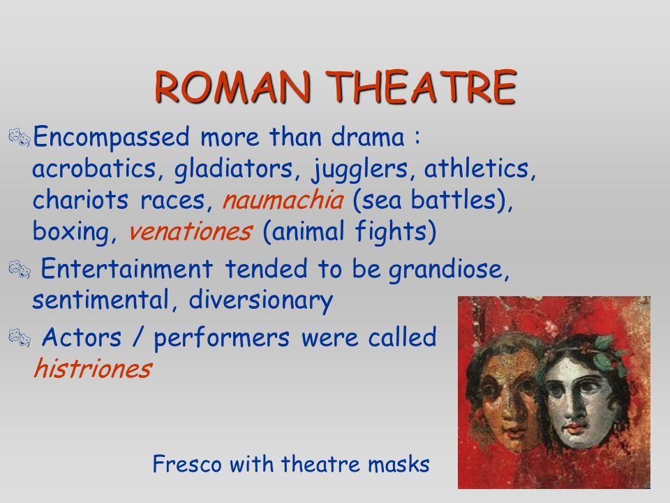 ROMAN THEATRE  Encompassed more than drama : acrobatics, gladiators, jugglers, athletics, chariots races, naumachia (sea battles), boxing, venationes (animal fights)  Entertainment tended to be grandiose, sentimental, diversionary  Actors / performers were called histriones Fresco with theatre masks