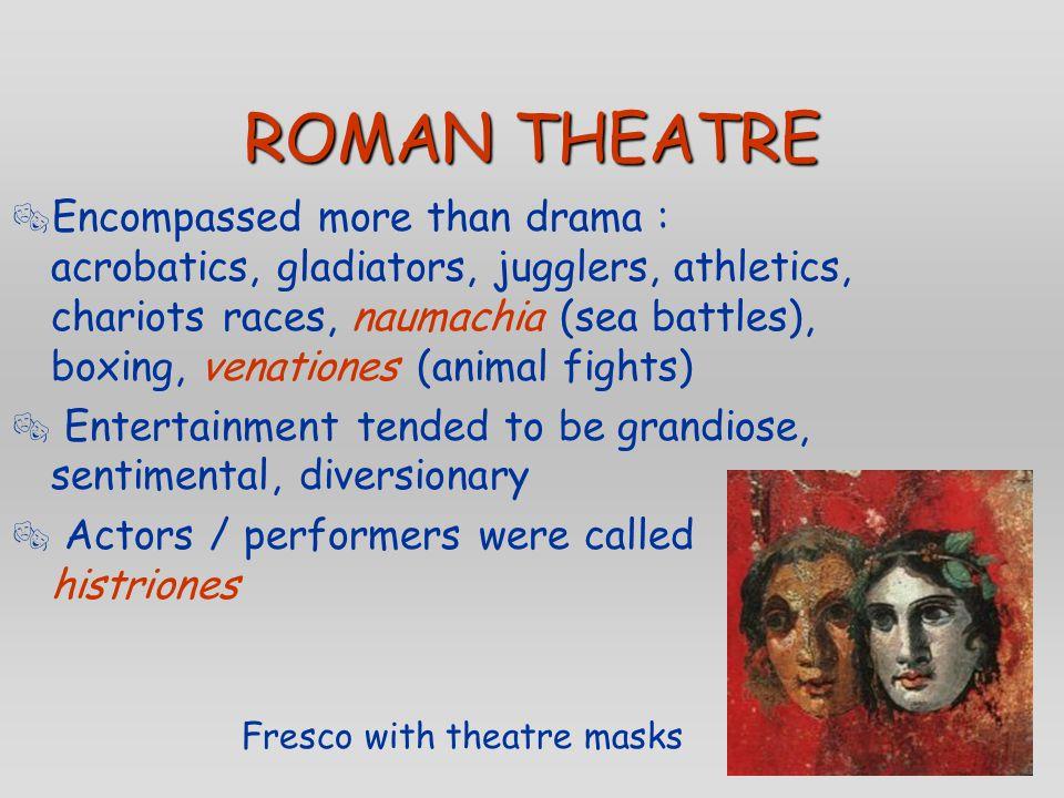 ROMAN THEATRE  Encompassed more than drama : acrobatics, gladiators, jugglers, athletics, chariots races, naumachia (sea battles), boxing, venationes