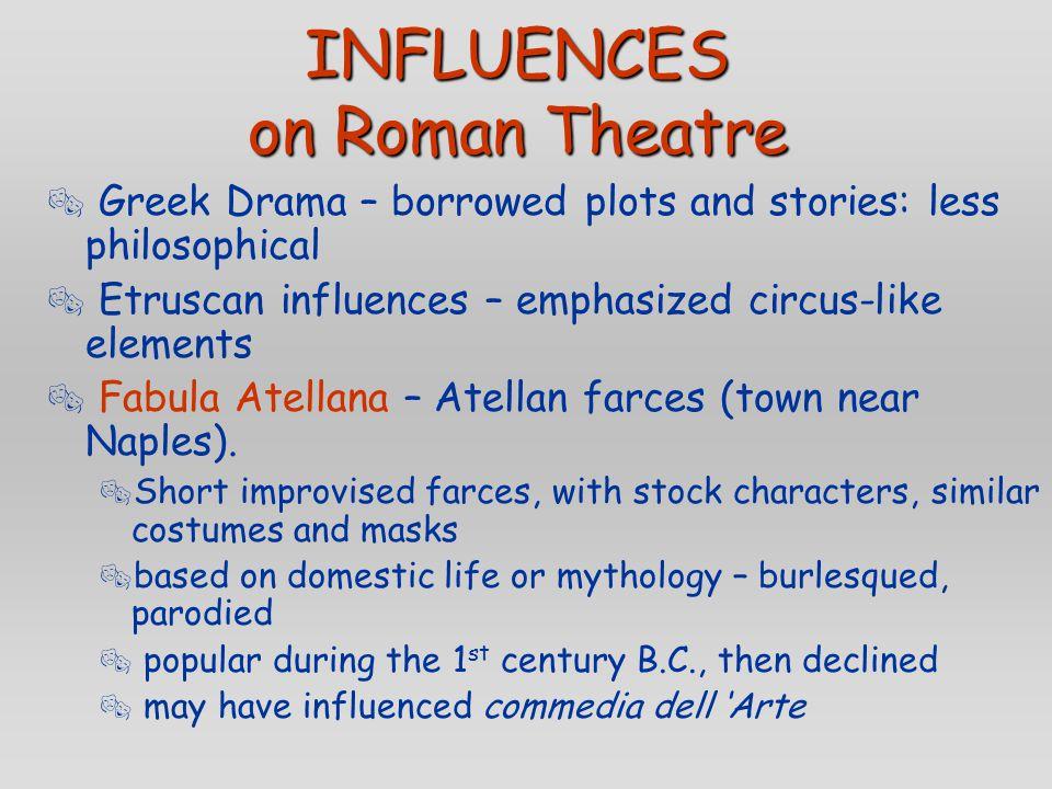 INFLUENCES on Roman Theatre  Greek Drama – borrowed plots and stories: less philosophical  Etruscan influences – emphasized circus-like elements  Fabula Atellana – Atellan farces (town near Naples).