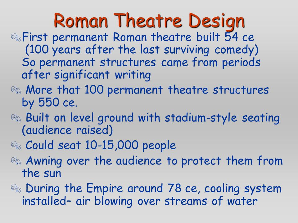 Roman Theatre Design  First permanent Roman theatre built 54 ce (100 years after the last surviving comedy) So permanent structures came from periods after significant writing  More that 100 permanent theatre structures by 550 ce.