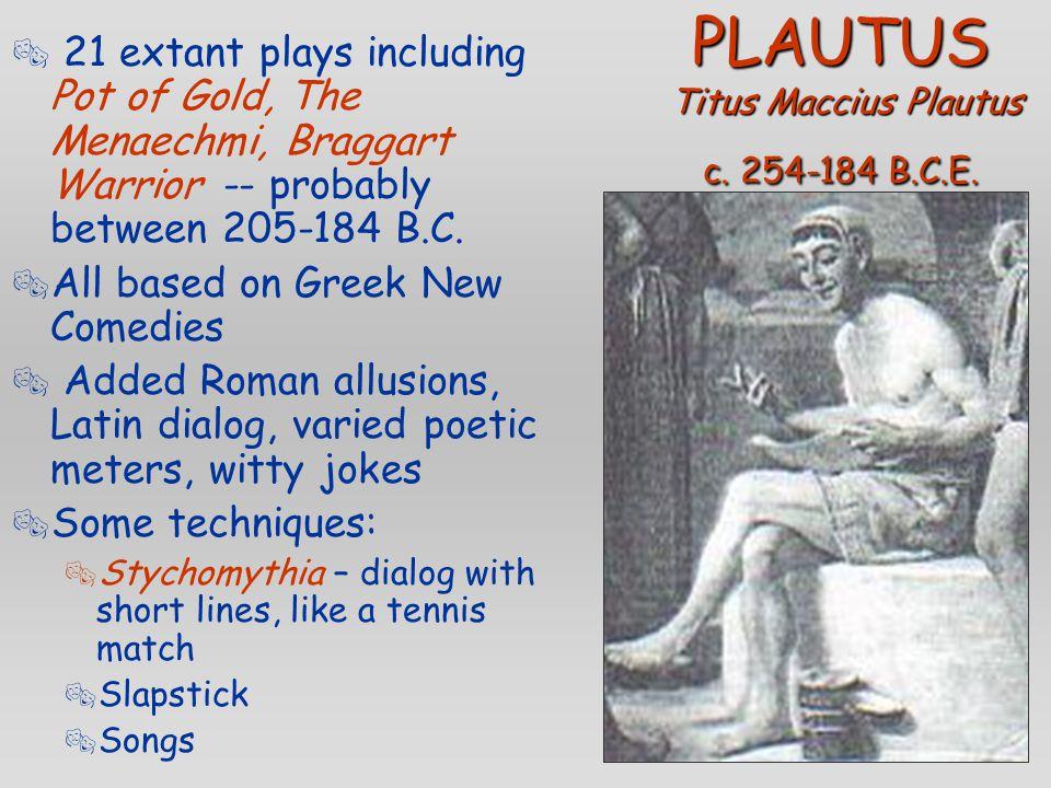 PLAUTUS Titus Maccius Plautus c. 254-184 B.C.E.  21 extant plays including Pot of Gold, The Menaechmi, Braggart Warrior -- probably between 205-184 B