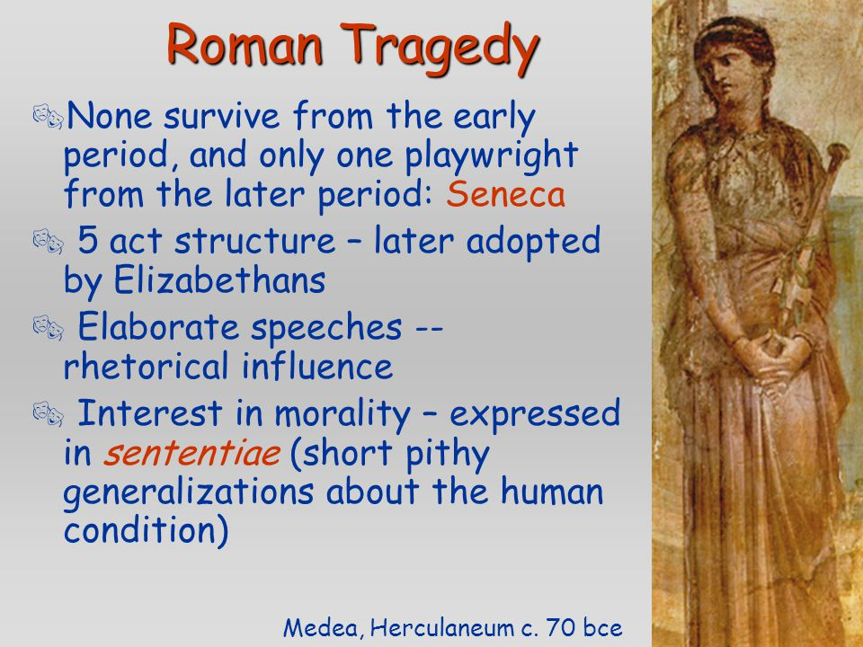 Roman Tragedy  None survive from the early period, and only one playwright from the later period: Seneca  5 act structure – later adopted by Elizabe