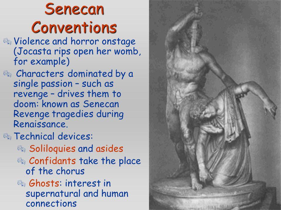 Senecan Conventions  Violence and horror onstage (Jocasta rips open her womb, for example)  Characters dominated by a single passion – such as reven