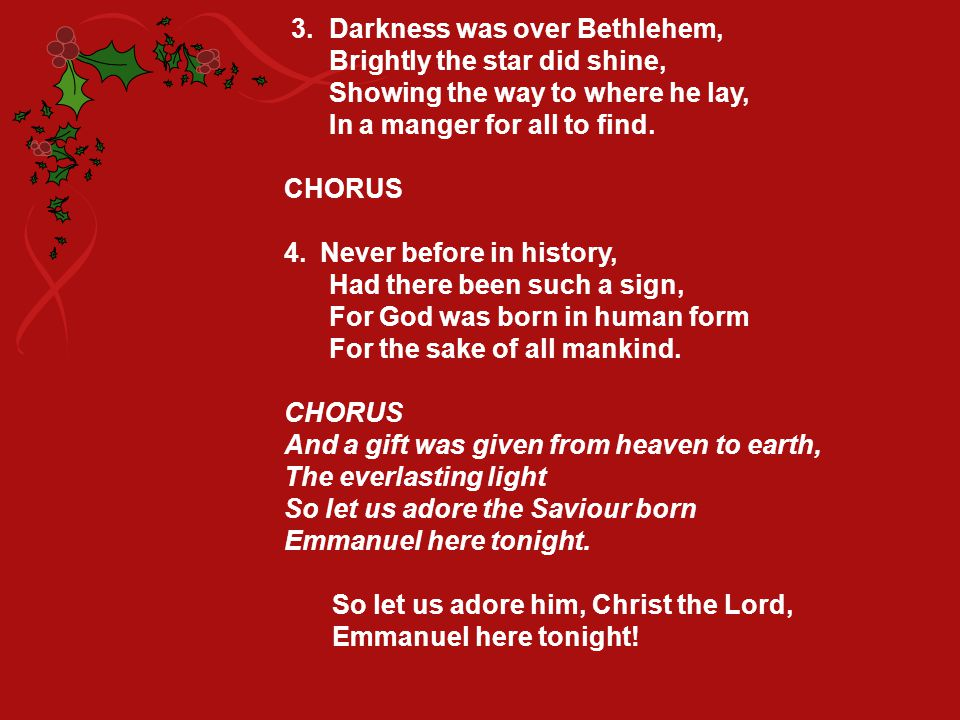 3. Darkness was over Bethlehem, Brightly the star did shine, Showing the way to where he lay, In a manger for all to find. CHORUS 4.Never before in hi