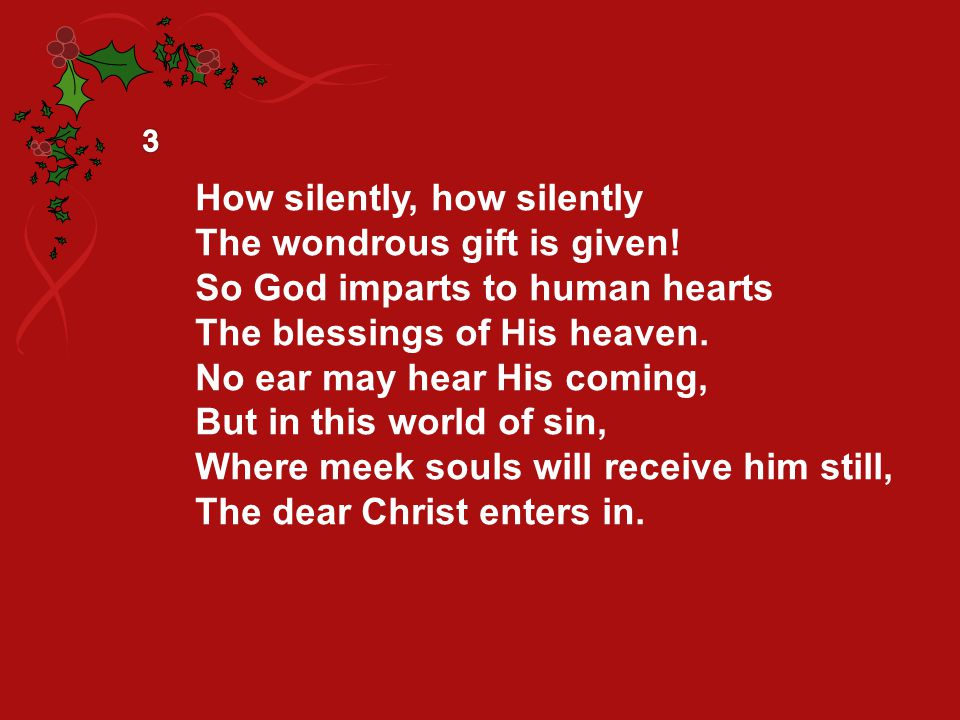 How silently, how silently The wondrous gift is given! So God imparts to human hearts The blessings of His heaven. No ear may hear His coming, But in