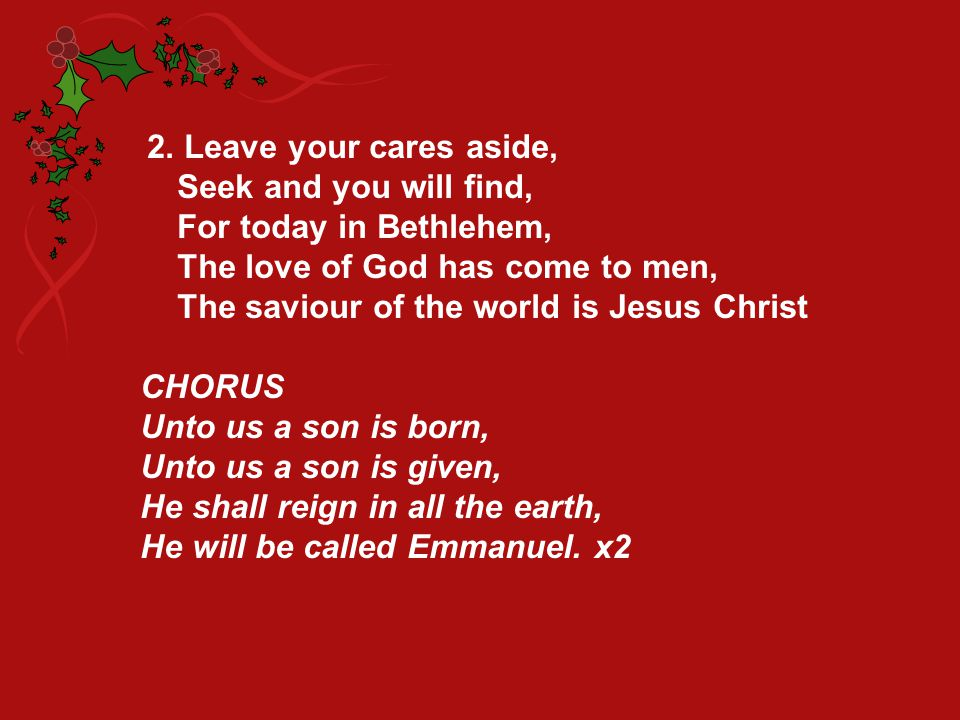 2. Leave your cares aside, Seek and you will find, For today in Bethlehem, The love of God has come to men, The saviour of the world is Jesus Christ C
