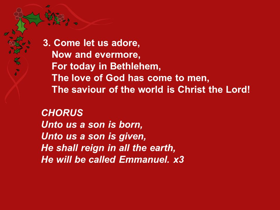 3. Come let us adore, Now and evermore, For today in Bethlehem, The love of God has come to men, The saviour of the world is Christ the Lord! CHORUS U