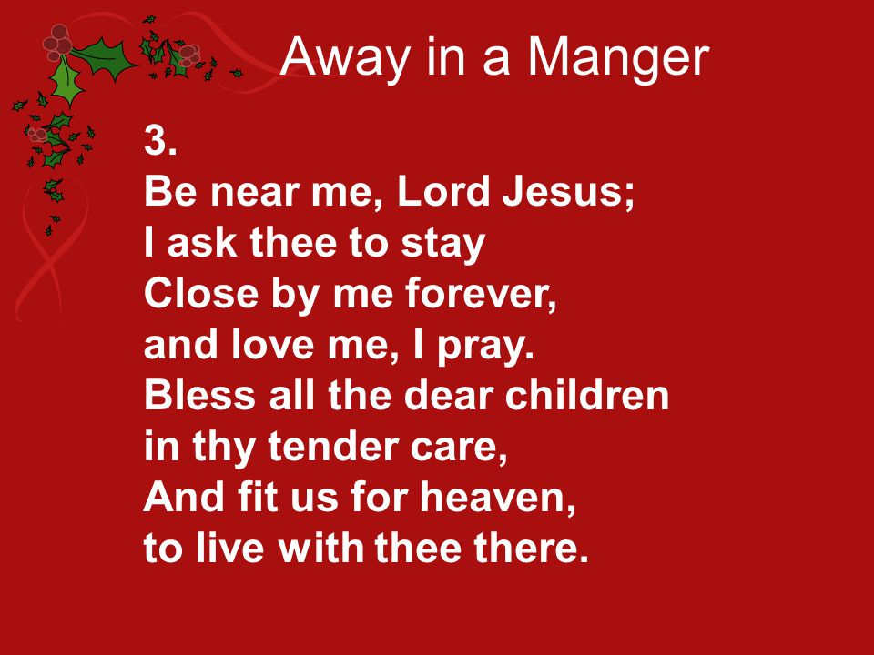 Away in a Manger 3. Be near me, Lord Jesus; I ask thee to stay Close by me forever, and love me, I pray. Bless all the dear children in thy tender car