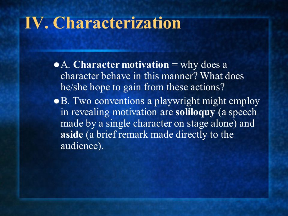 IV. Characterization A. Character motivation = why does a character behave in this manner? What does he/she hope to gain from these actions? B. Two co