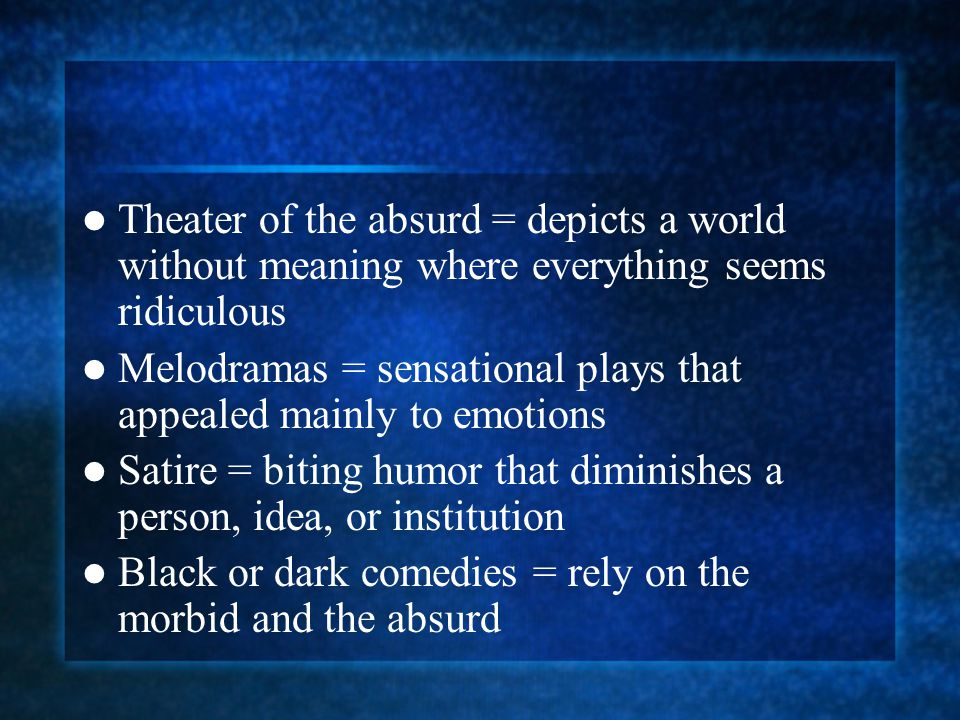Theater of the absurd = depicts a world without meaning where everything seems ridiculous Melodramas = sensational plays that appealed mainly to emoti