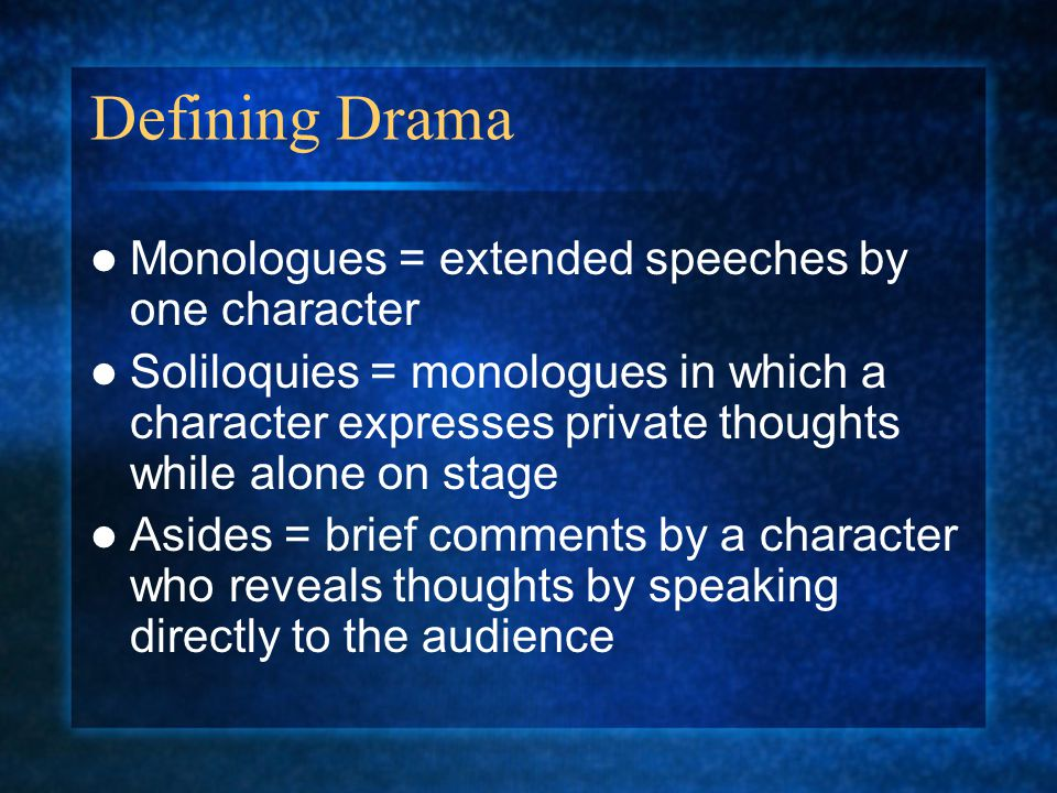 Defining Drama Monologues = extended speeches by one character Soliloquies = monologues in which a character expresses private thoughts while alone on