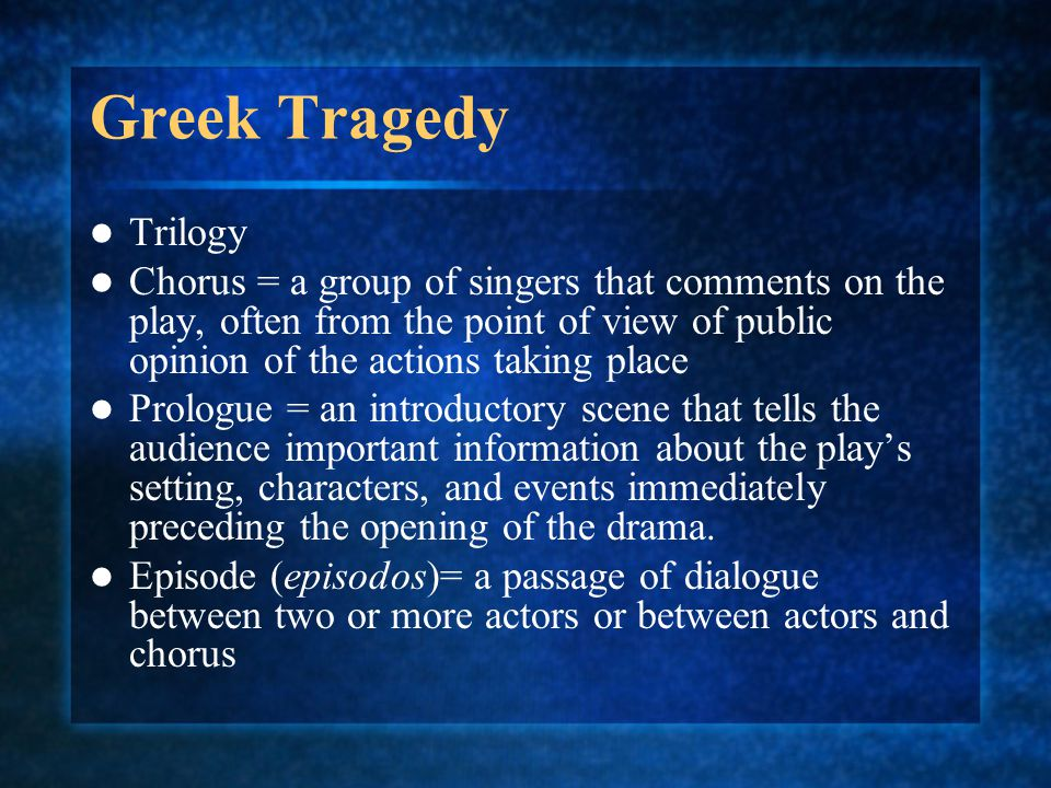 Greek Tragedy Trilogy Chorus = a group of singers that comments on the play, often from the point of view of public opinion of the actions taking plac