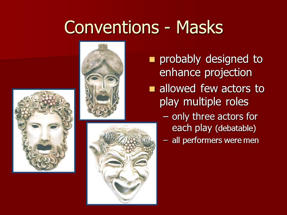 Conventions - Masks probably designed to enhance projection probably designed to enhance projection allowed few actors to play multiple roles allowed