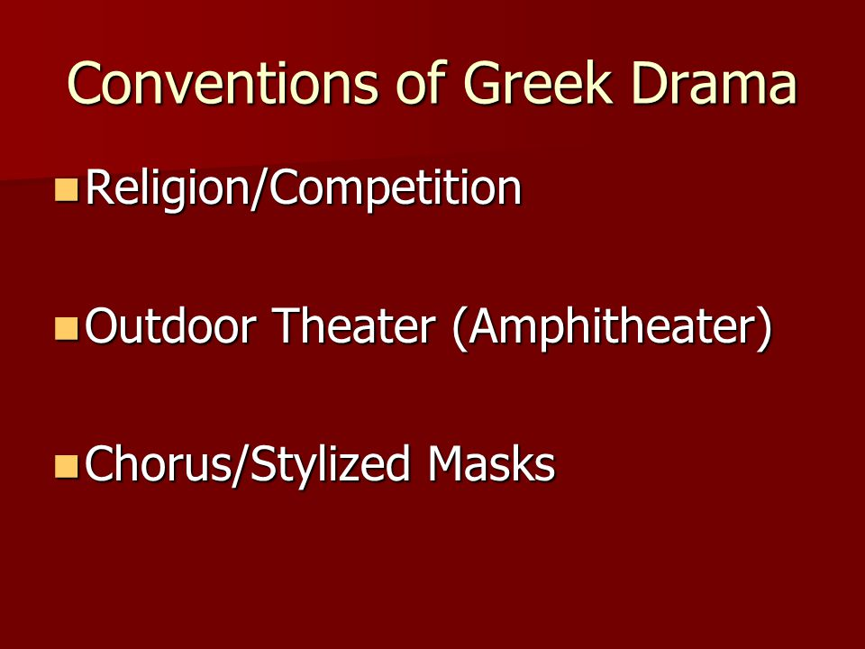 Conventions – Religion/Competition Based on mythology/history Based on mythology/history Performed in festivals to honor Dionysus Performed in festivals to honor Dionysus votes cast and prizes awarded (first, second, third, etc.) votes cast and prizes awarded (first, second, third, etc.) Sophocles wrote 123 plays during his lifetime; 24 won first prize and the rest won second.