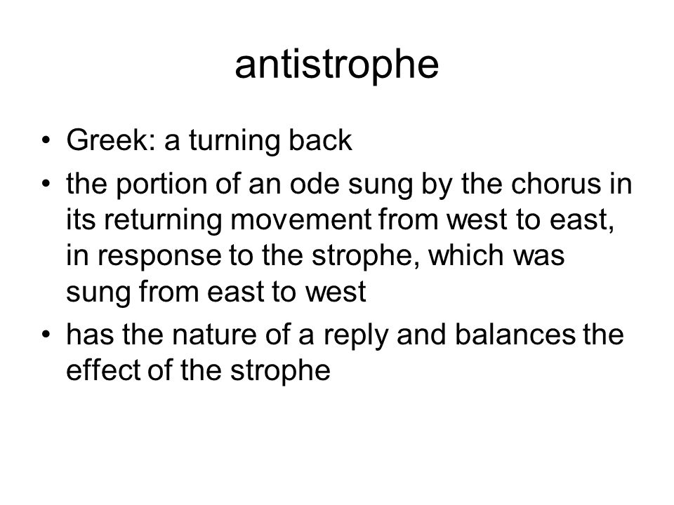 antistrophe Greek: a turning back the portion of an ode sung by the chorus in its returning movement from west to east, in response to the strophe, wh