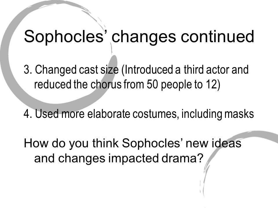 Sophocles' changes continued 3. Changed cast size (Introduced a third actor and reduced the chorus from 50 people to 12) 4. Used more elaborate costum