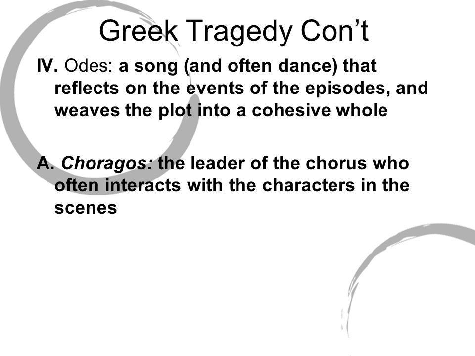 Greek Tragedy Con't IV. Odes: a song (and often dance) that reflects on the events of the episodes, and weaves the plot into a cohesive whole A. Chora