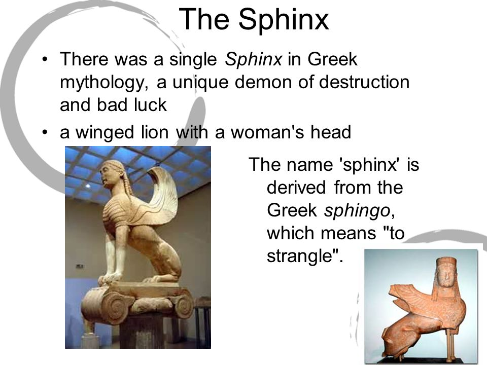 The Sphinx There was a single Sphinx in Greek mythology, a unique demon of destruction and bad luck a winged lion with a woman's head The name 'sphinx