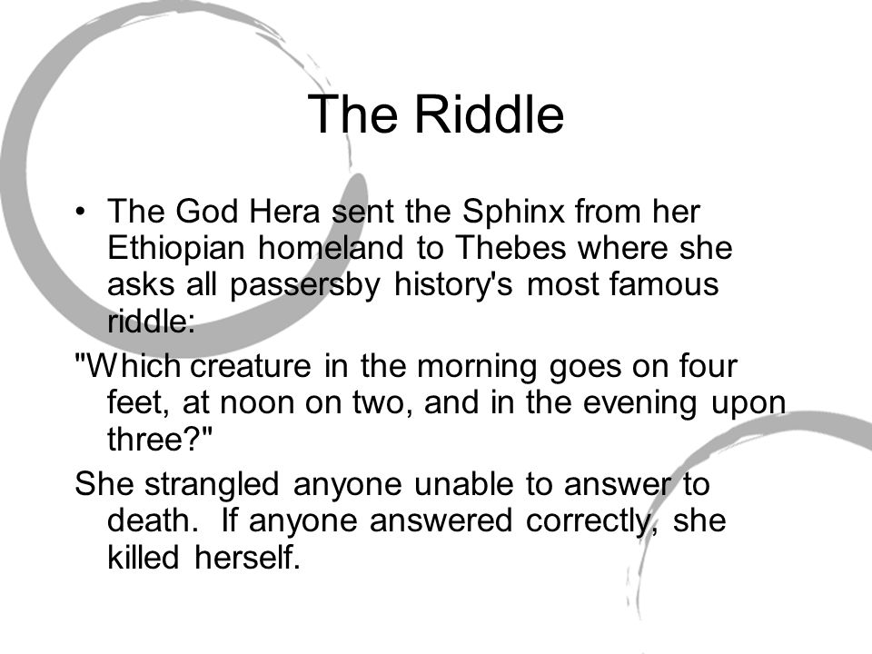 The Riddle The God Hera sent the Sphinx from her Ethiopian homeland to Thebes where she asks all passersby history's most famous riddle:
