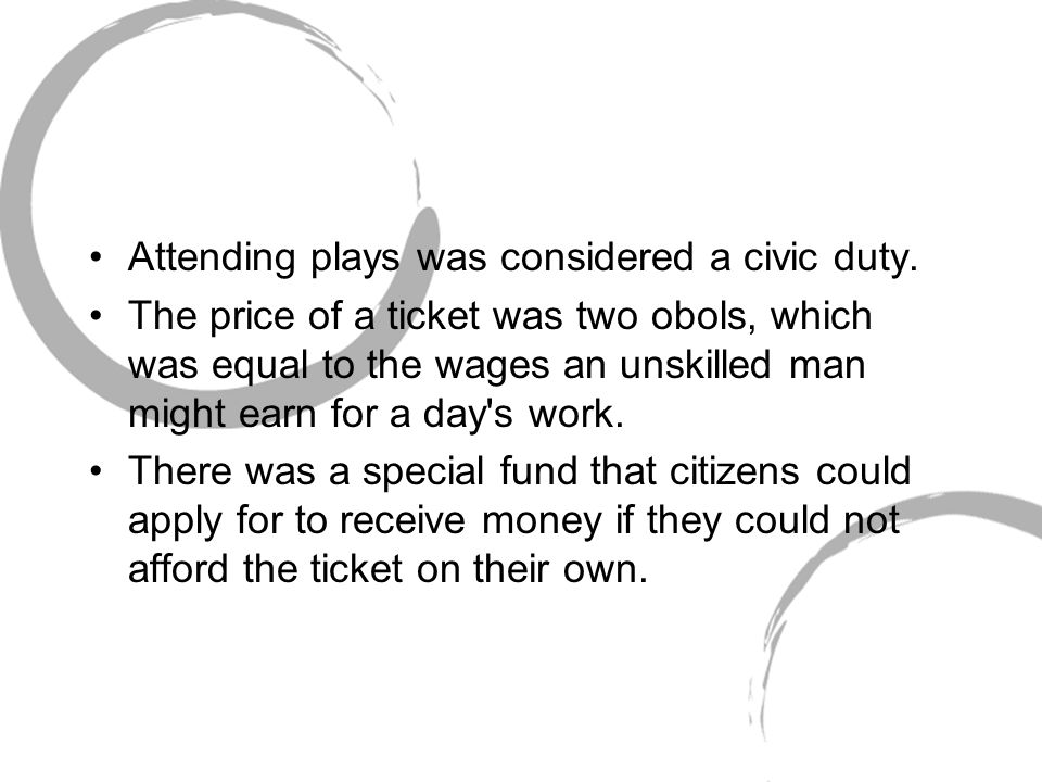 Attending plays was considered a civic duty. The price of a ticket was two obols, which was equal to the wages an unskilled man might earn for a day's