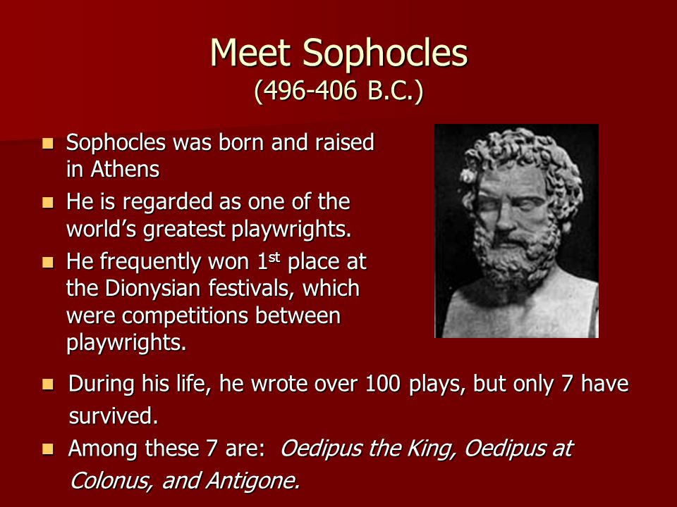 Meet Sophocles (496-406 B.C.) Sophocles was born and raised in Athens Sophocles was born and raised in Athens He is regarded as one of the world's gre