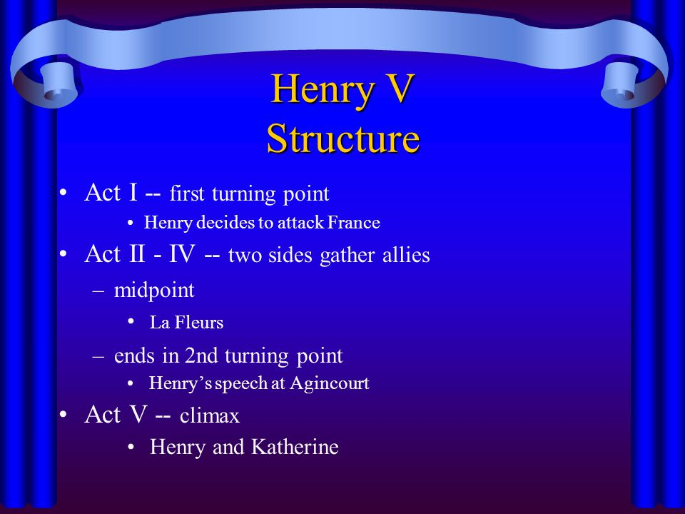 Henry V Structure Act I -- first turning point Henry decides to attack France Act II - IV -- two sides gather allies –midpoint La Fleurs –ends in 2nd