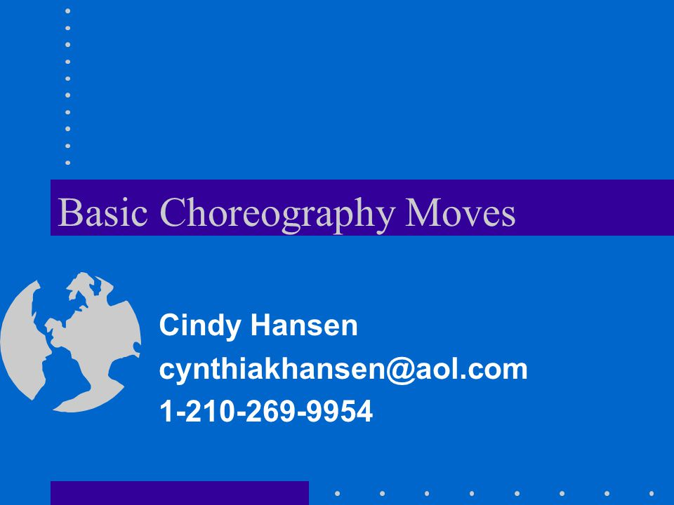 Basic Choreography Moves Cindy Hansen cynthiakhansen@aol.com 1-210-269-9954