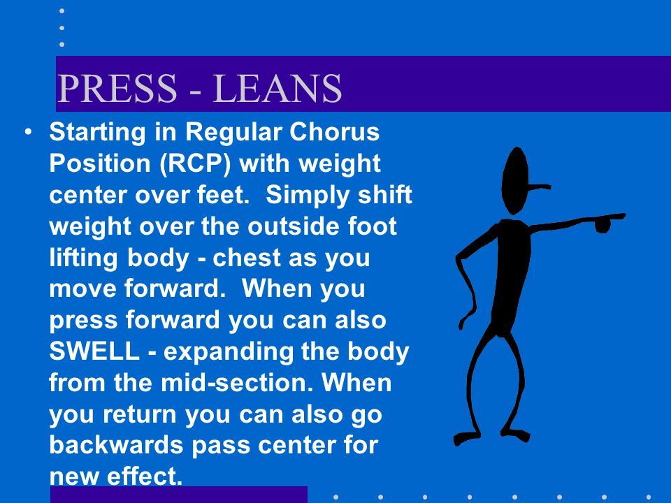 PRESS - LEANS Starting in Regular Chorus Position (RCP) with weight center over feet.