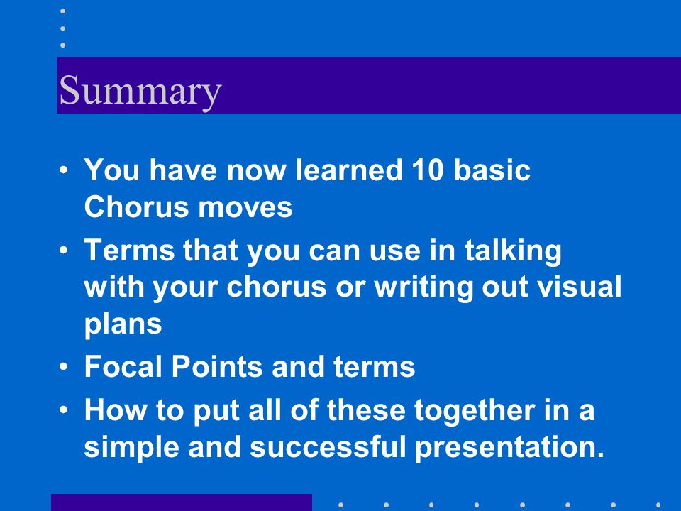 Summary You have now learned 10 basic Chorus moves Terms that you can use in talking with your chorus or writing out visual plans Focal Points and terms How to put all of these together in a simple and successful presentation.