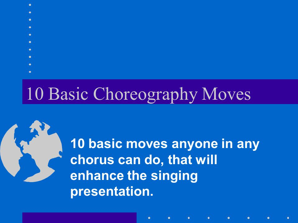 10 Basic Choreography Moves 10 basic moves anyone in any chorus can do, that will enhance the singing presentation.