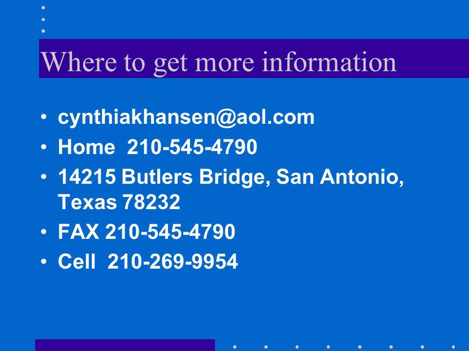 Where to get more information cynthiakhansen@aol.com Home 210-545-4790 14215 Butlers Bridge, San Antonio, Texas 78232 FAX 210-545-4790 Cell 210-269-9954
